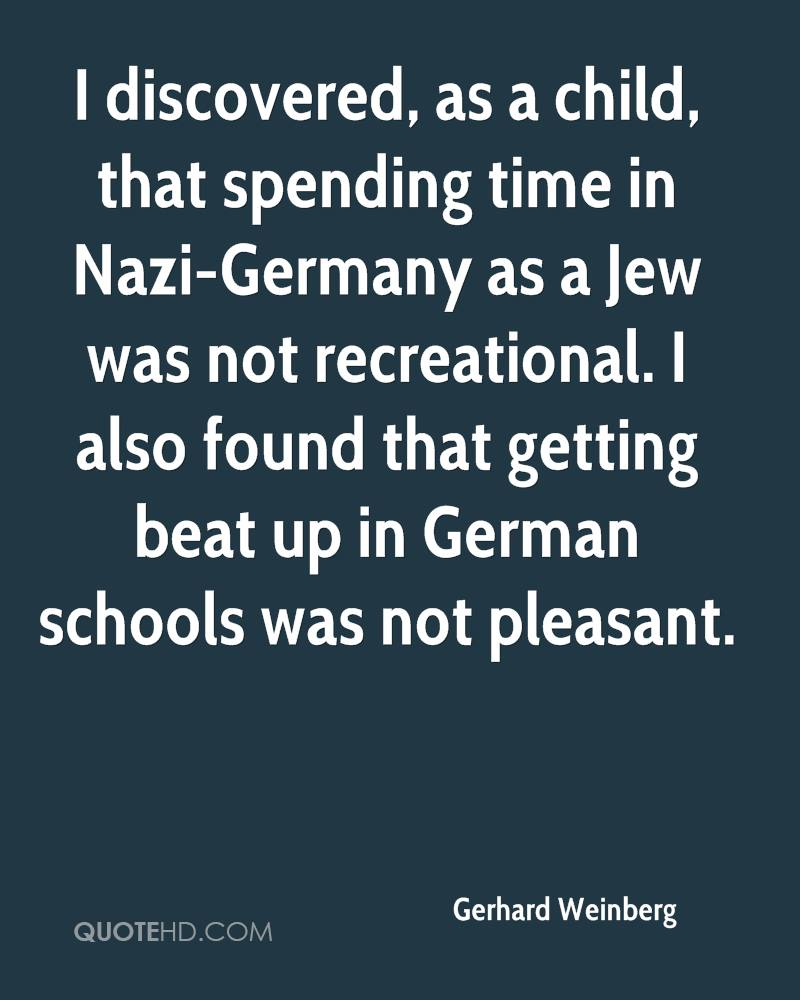I discovered, as a child, that spending time in Nazi-Germany as a Jew was not recreational. I also found that getting beat up in German schools was not pleasant.