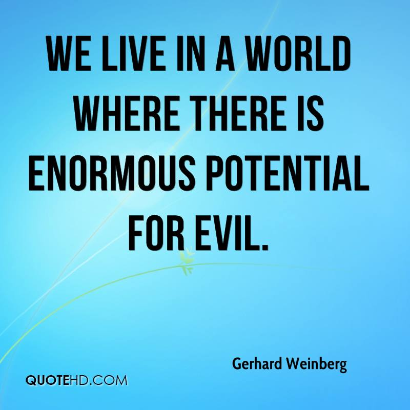 We live in a world where there is enormous potential for evil.