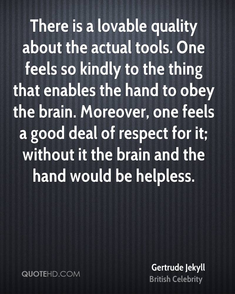 There is a lovable quality about the actual tools. One feels so kindly to the thing that enables the hand to obey the brain. Moreover, one feels a good deal of respect for it; without it the brain and the hand would be helpless.