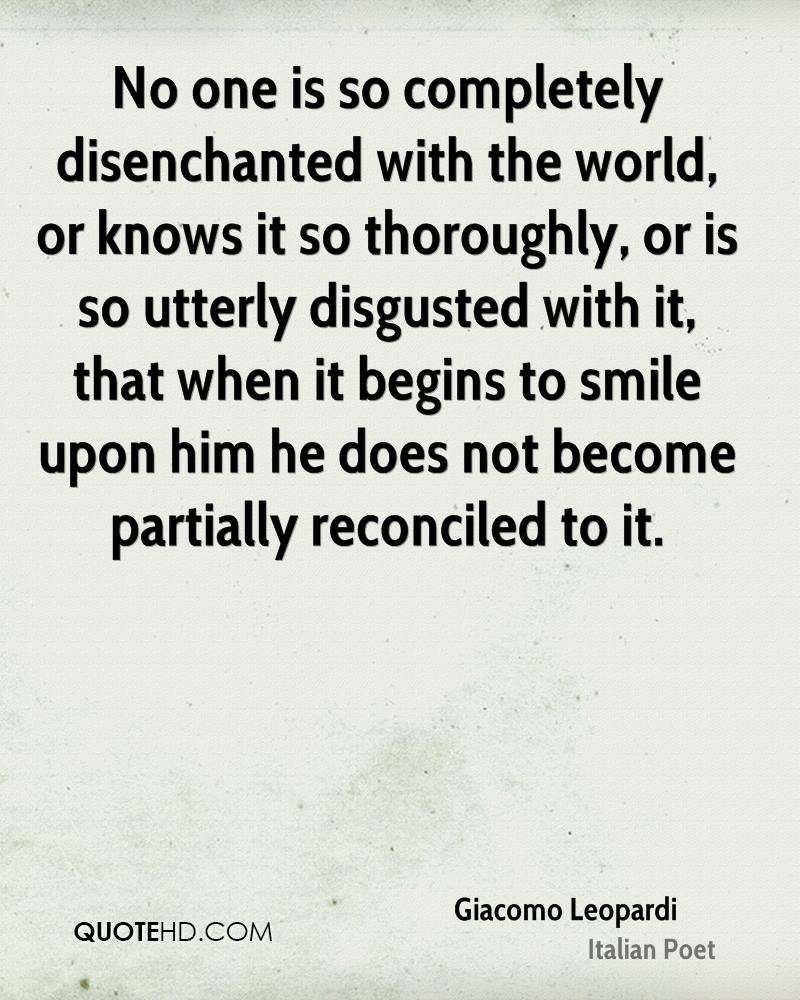 No one is so completely disenchanted with the world, or knows it so thoroughly, or is so utterly disgusted with it, that when it begins to smile upon him he does not become partially reconciled to it.