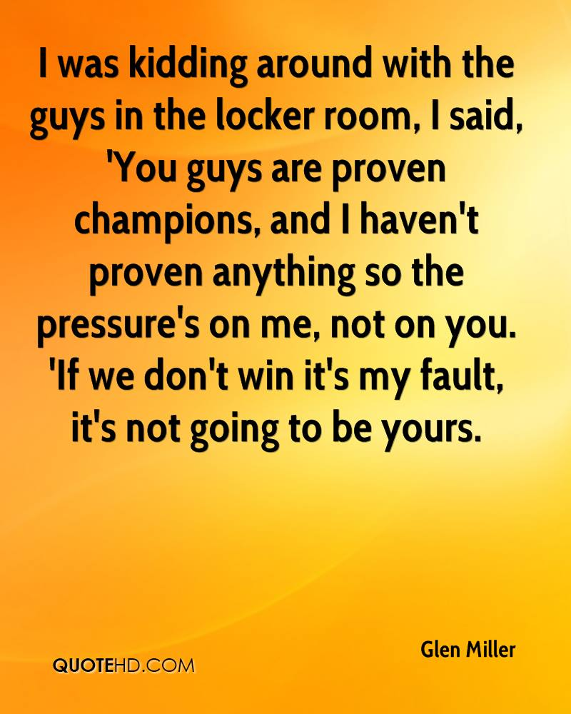 I was kidding around with the guys in the locker room, I said, 'You guys are proven champions, and I haven't proven anything so the pressure's on me, not on you. 'If we don't win it's my fault, it's not going to be yours.