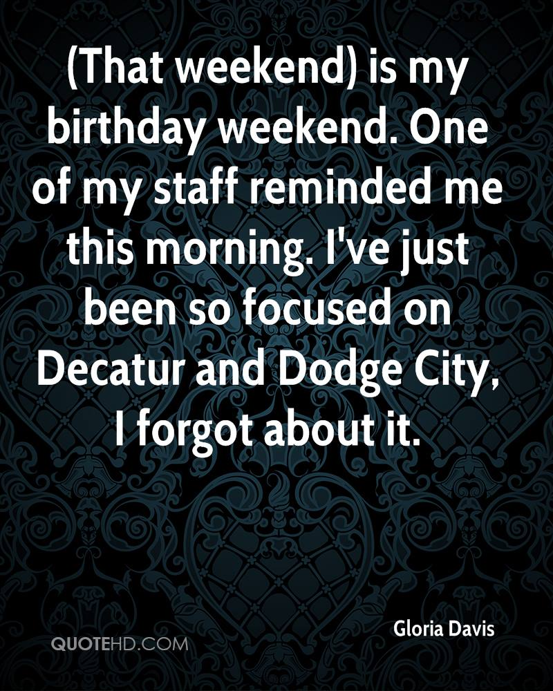 (That weekend) is my birthday weekend. One of my staff reminded me this morning. I've just been so focused on Decatur and Dodge City, I forgot about it.