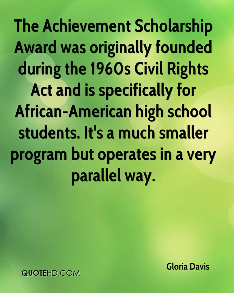 The Achievement Scholarship Award was originally founded during the 1960s Civil Rights Act and is specifically for African-American high school students. It's a much smaller program but operates in a very parallel way.