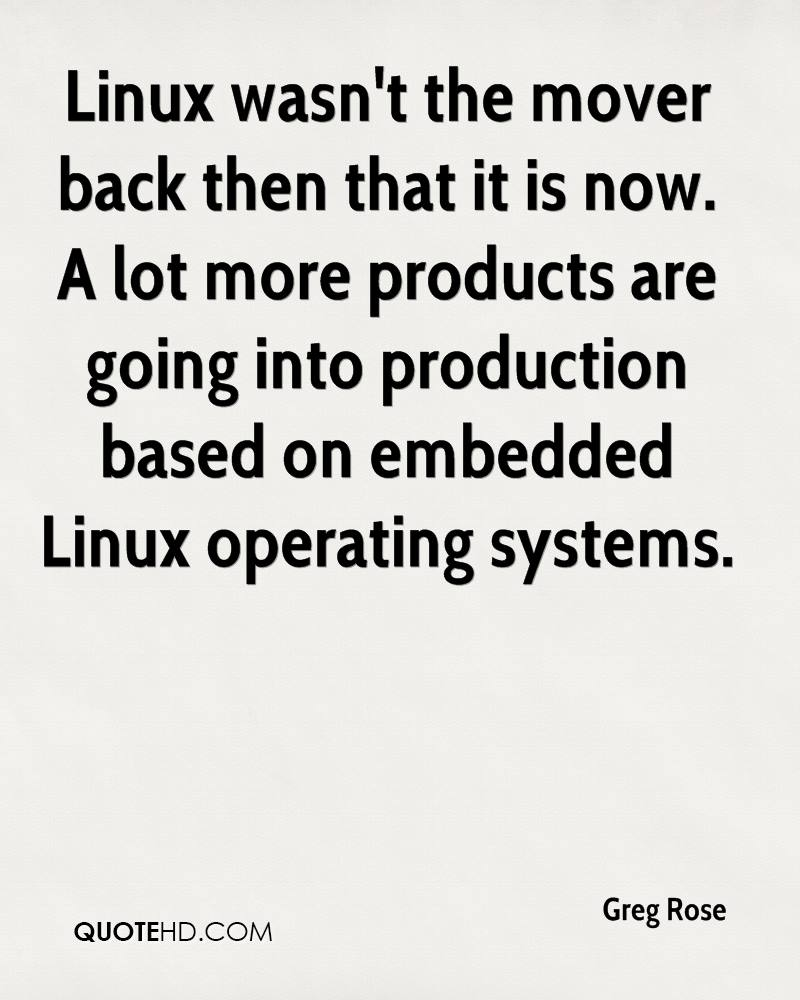 Linux wasn't the mover back then that it is now. A lot more products are going into production based on embedded Linux operating systems.