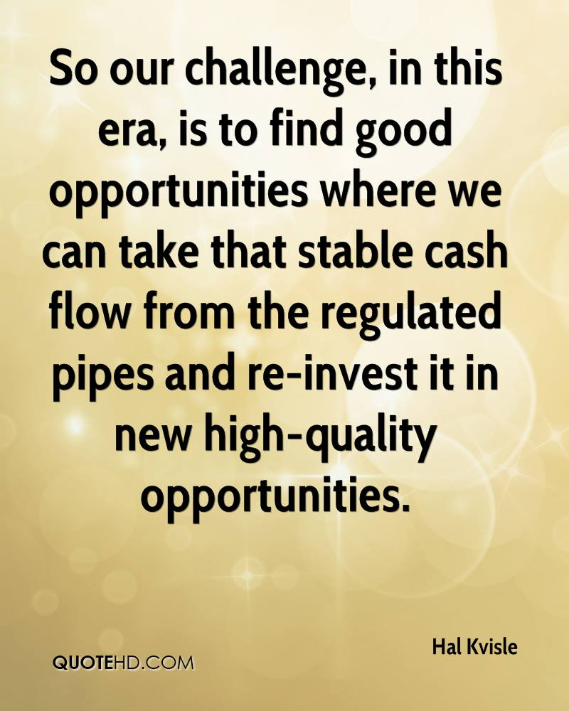 So our challenge, in this era, is to find good opportunities where we can take that stable cash flow from the regulated pipes and re-invest it in new high-quality opportunities.