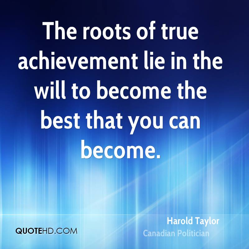 The Roots Of True Achievement Lie In The Will To Become The Best That You  Can
