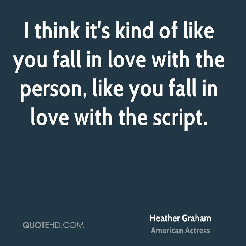 I think it's kind of like you fall in love with the person, like you fall in love with the script.