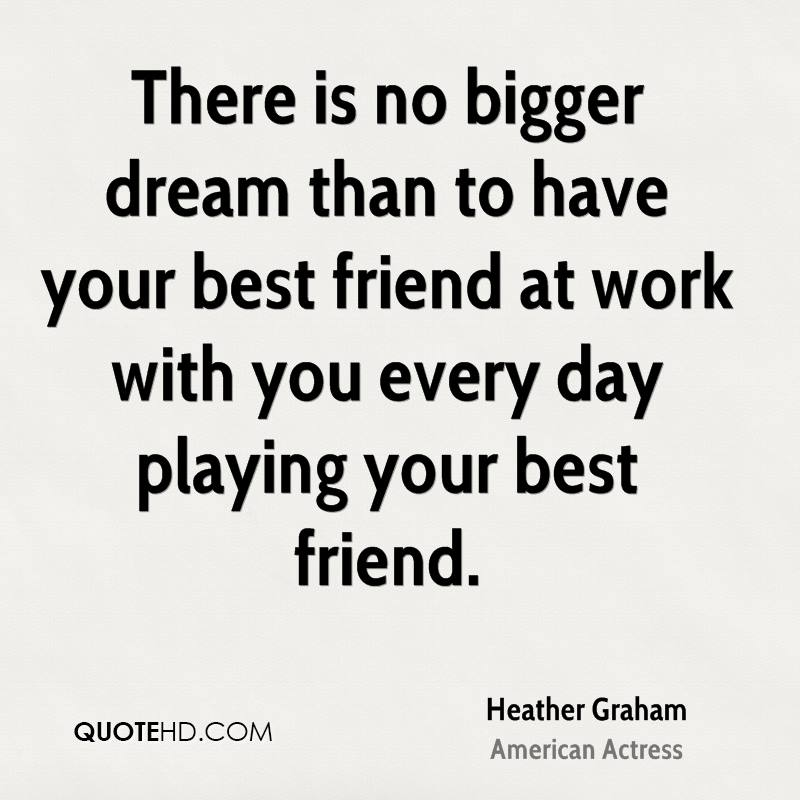 There is no bigger dream than to have your best friend at work with you every day playing your best friend.