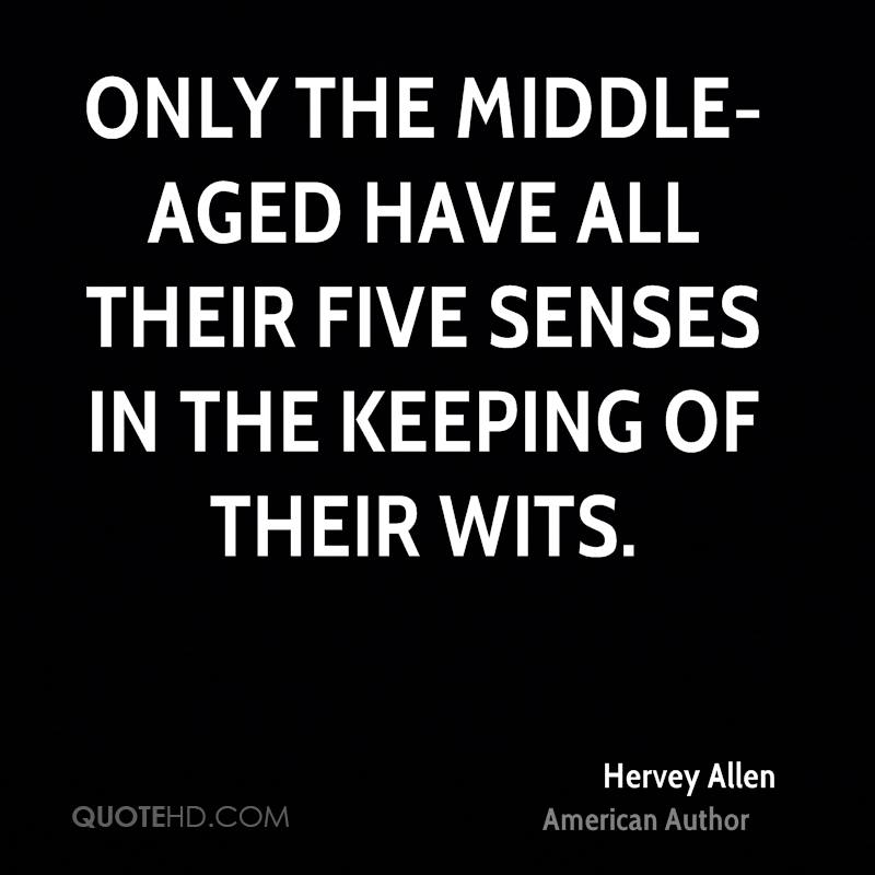 Only the middle-aged have all their five senses in the keeping of their wits.