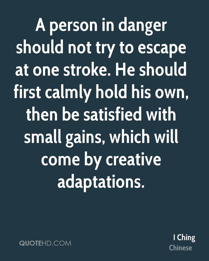A person in danger should not try to escape at one stroke. He should first calmly hold his own, then be satisfied with small gains, which will come by creative adaptations.