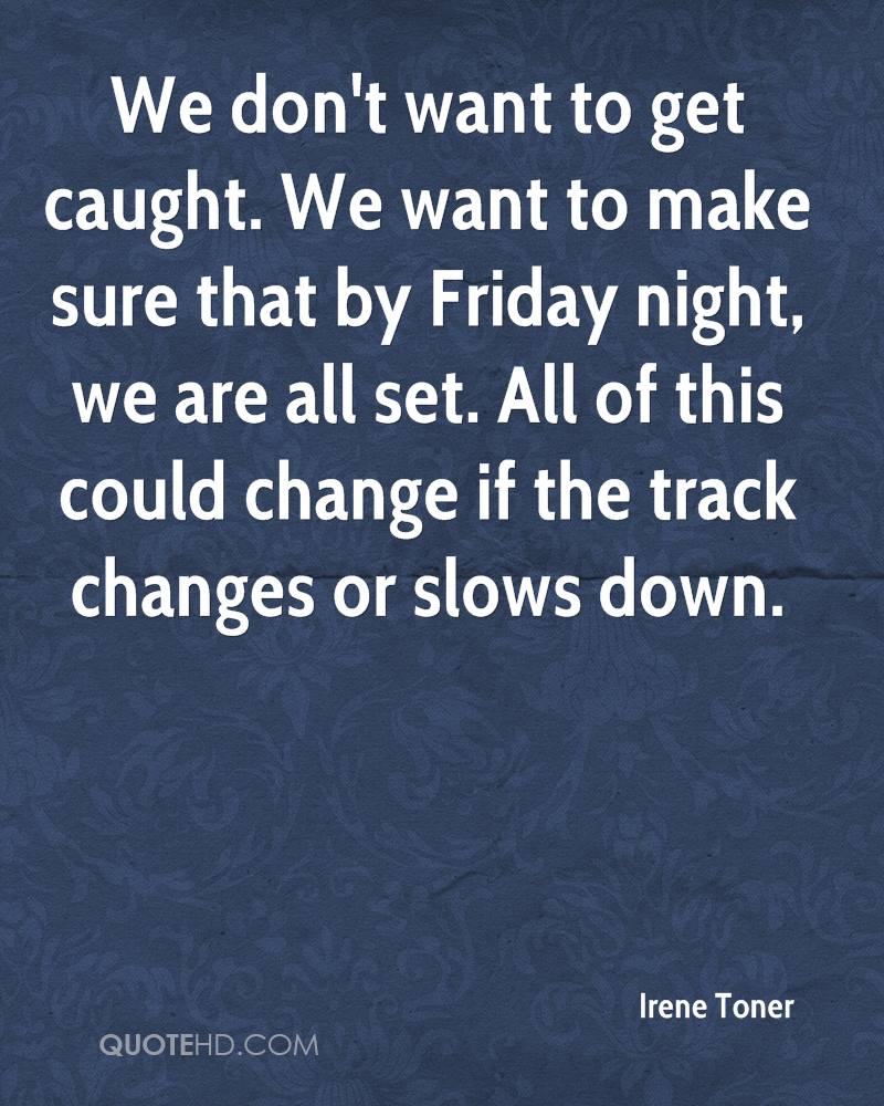 We don't want to get caught. We want to make sure that by Friday night, we are all set. All of this could change if the track changes or slows down.
