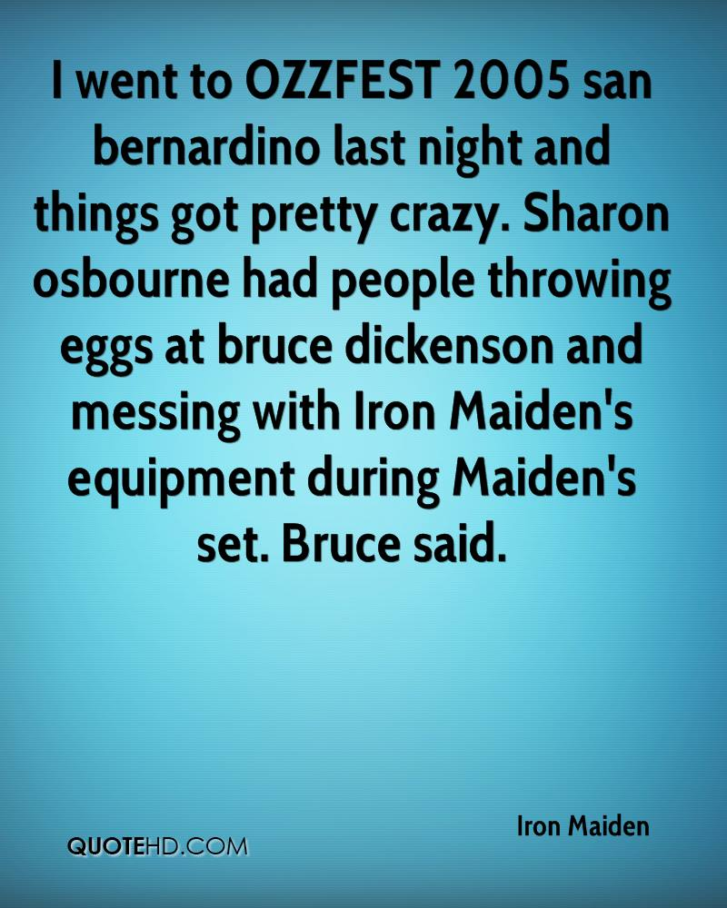 I went to OZZFEST 2005 san bernardino last night and things got pretty crazy. Sharon osbourne had people throwing eggs at bruce dickenson and messing with Iron Maiden's equipment during Maiden's set. Bruce said.
