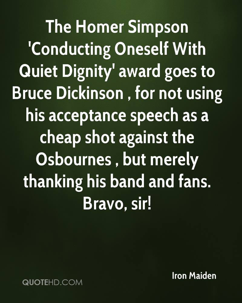 The Homer Simpson 'Conducting Oneself With Quiet Dignity' award goes to Bruce Dickinson , for not using his acceptance speech as a cheap shot against the Osbournes , but merely thanking his band and fans. Bravo, sir!