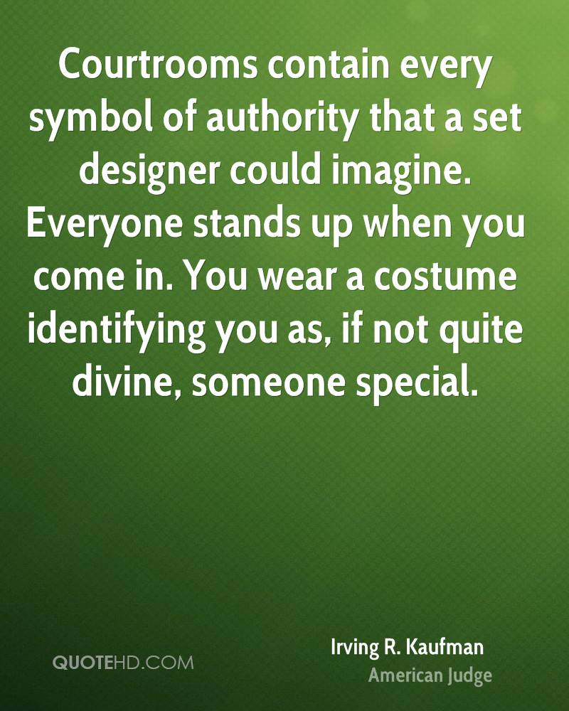Courtrooms contain every symbol of authority that a set designer could imagine. Everyone stands up when you come in. You wear a costume identifying you as, if not quite divine, someone special.