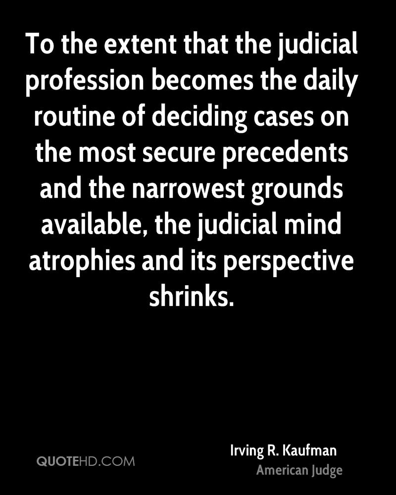 To the extent that the judicial profession becomes the daily routine of deciding cases on the most secure precedents and the narrowest grounds available, the judicial mind atrophies and its perspective shrinks.