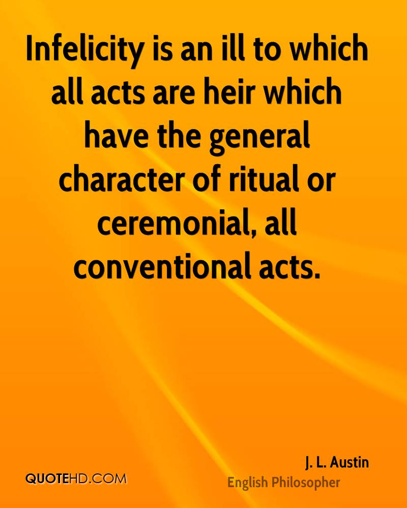 Infelicity is an ill to which all acts are heir which have the general character of ritual or ceremonial, all conventional acts.