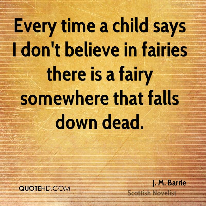 Every time a child says I don't believe in fairies there is a fairy somewhere that falls down dead.