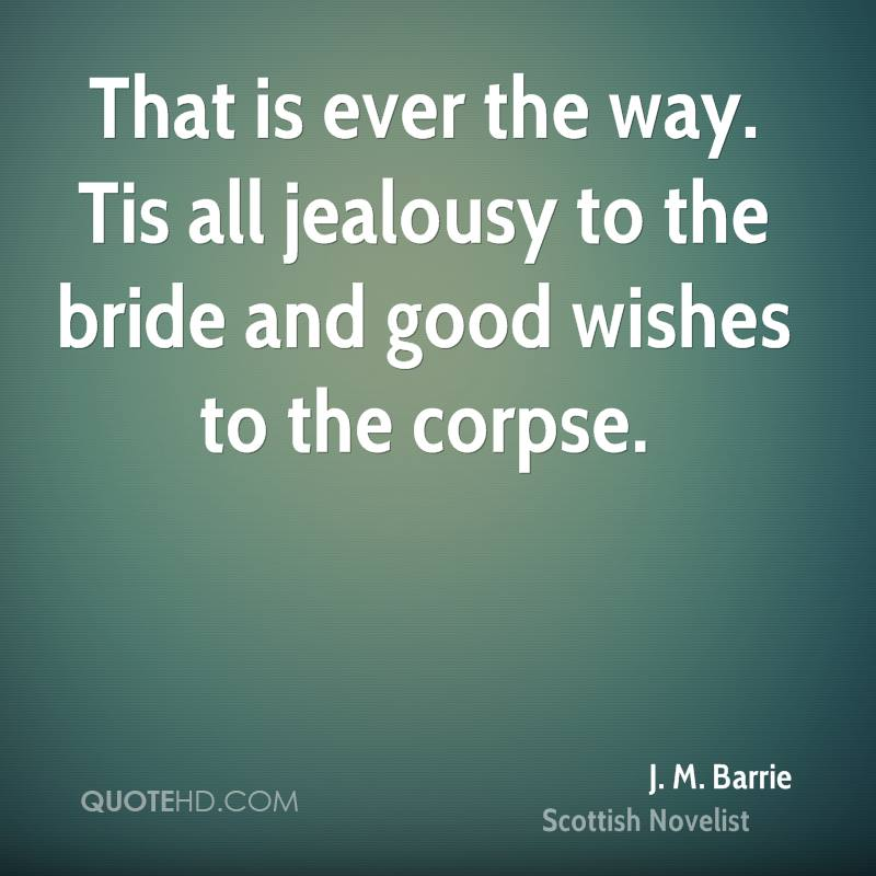 That is ever the way. Tis all jealousy to the bride and good wishes to the corpse.