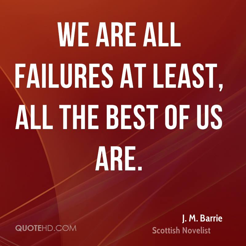 We are all failures at least, all the best of us are.