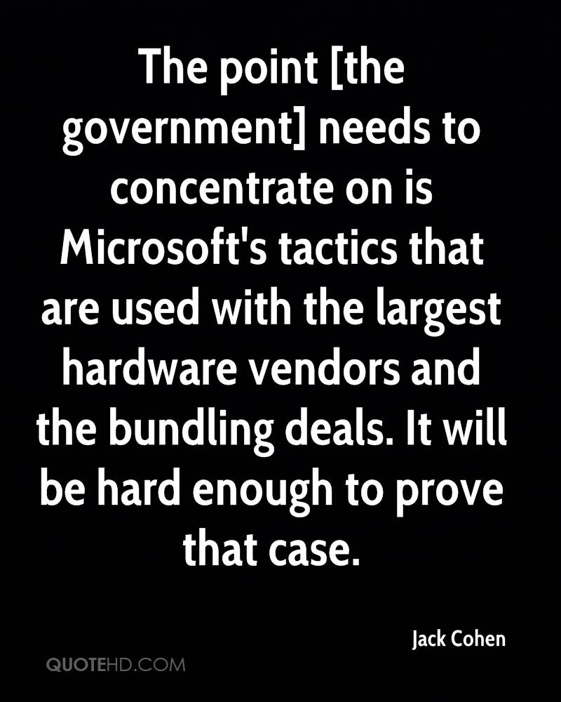 The point [the government] needs to concentrate on is Microsoft's tactics that are used with the largest hardware vendors and the bundling deals. It will be hard enough to prove that case.
