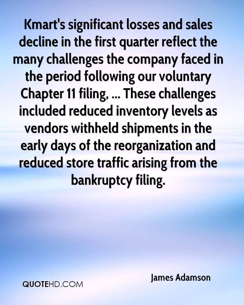 Kmart's significant losses and sales decline in the first quarter reflect the many challenges the company faced in the period following our voluntary Chapter 11 filing, ... These challenges included reduced inventory levels as vendors withheld shipments in the early days of the reorganization and reduced store traffic arising from the bankruptcy filing.