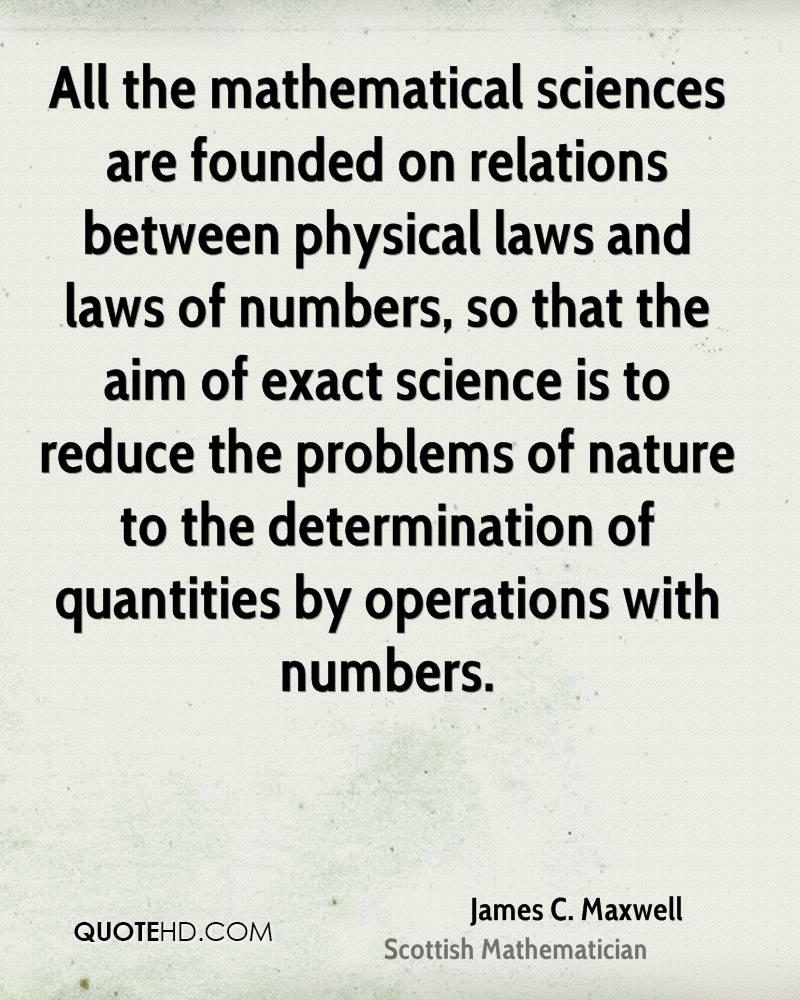 All the mathematical sciences are founded on relations between physical laws and laws of numbers, so that the aim of exact science is to reduce the problems of nature to the determination of quantities by operations with numbers.