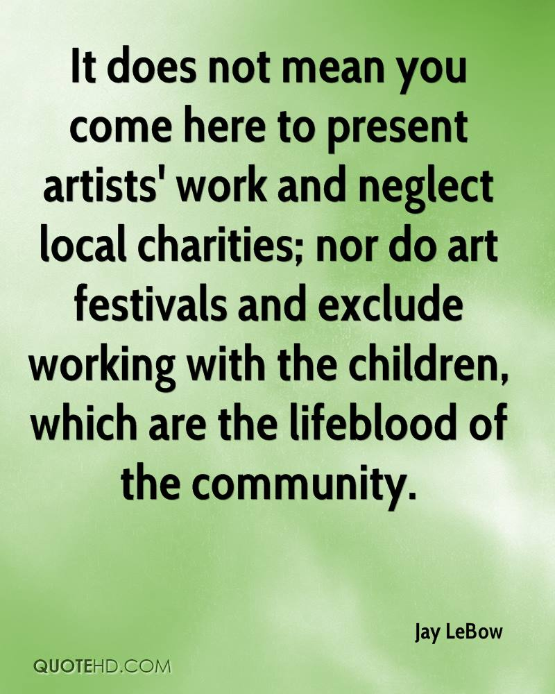It does not mean you come here to present artists' work and neglect local charities; nor do art festivals and exclude working with the children, which are the lifeblood of the community.