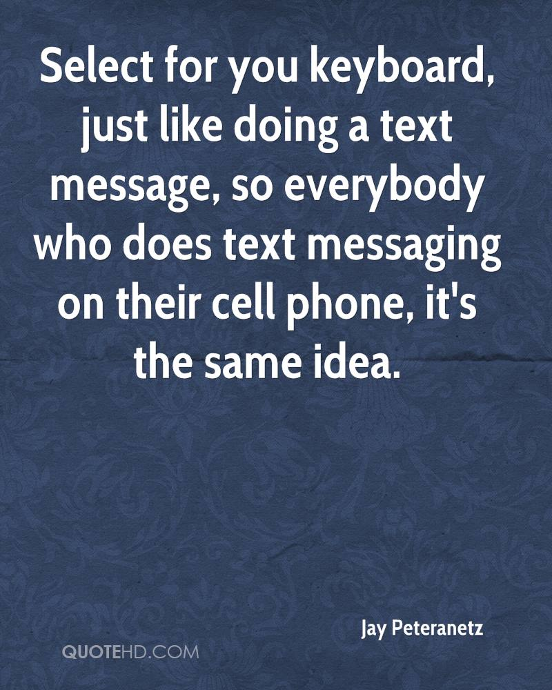 Select for you keyboard, just like doing a text message, so everybody who does text messaging on their cell phone, it's the same idea.