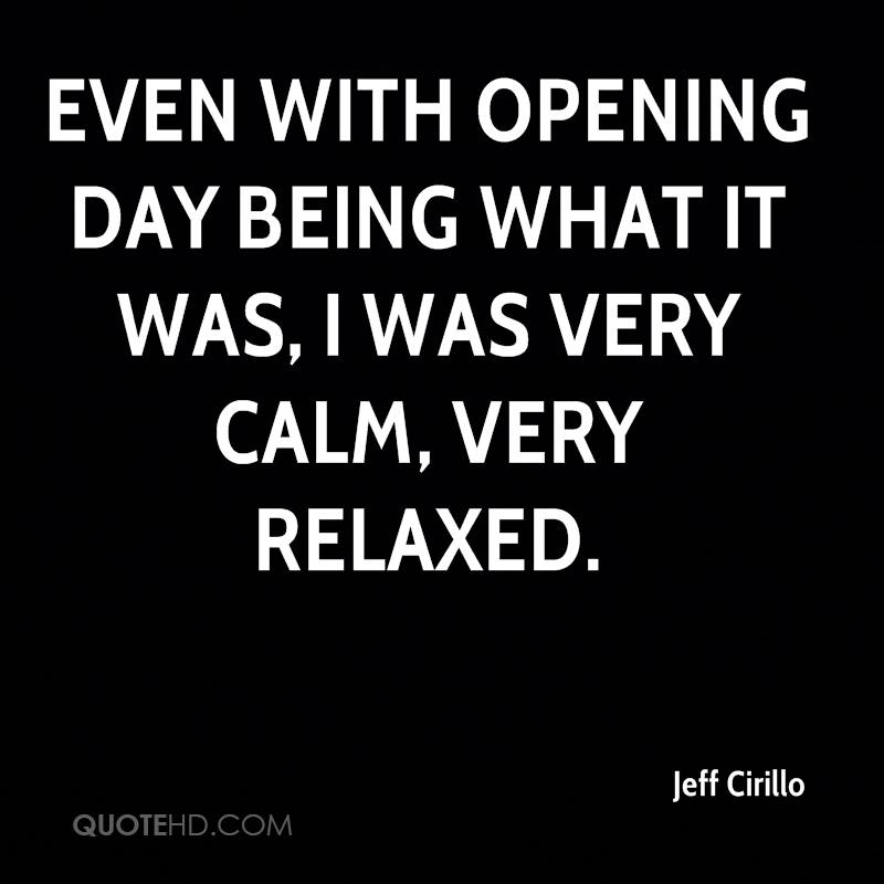 Even with opening day being what it was, I was very calm, very relaxed.