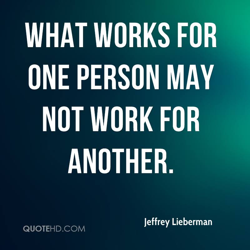 what works for one person may not work for another.