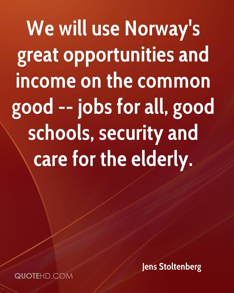 We will use Norway's great opportunities and income on the common good -- jobs for all, good schools, security and care for the elderly.