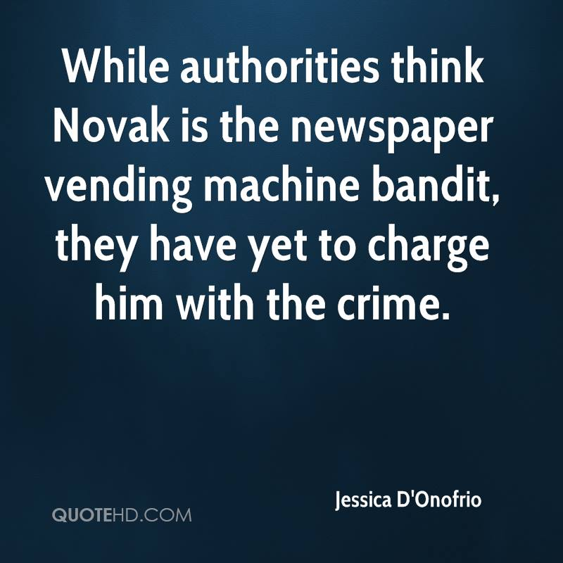 While authorities think Novak is the newspaper vending machine bandit, they have yet to charge him with the crime.