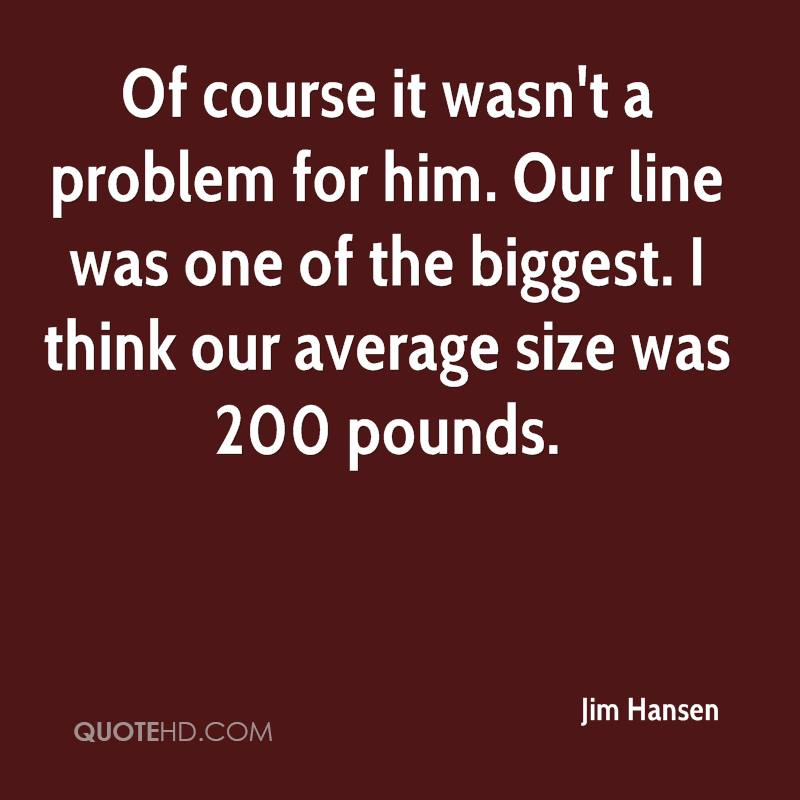 Of course it wasn't a problem for him. Our line was one of the biggest. I think our average size was 200 pounds.