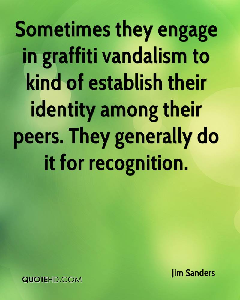 Sometimes they engage in graffiti vandalism to kind of establish their identity among their peers. They generally do it for recognition.
