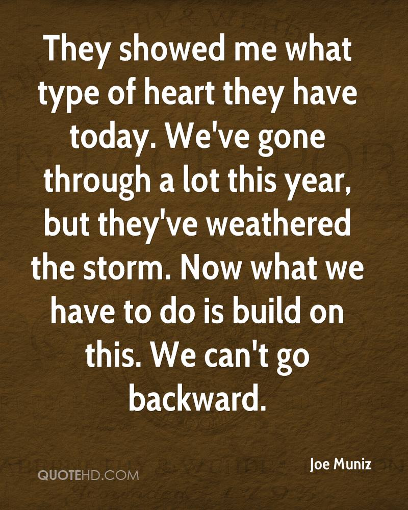 They showed me what type of heart they have today. We've gone through a lot this year, but they've weathered the storm. Now what we have to do is build on this. We can't go backward.