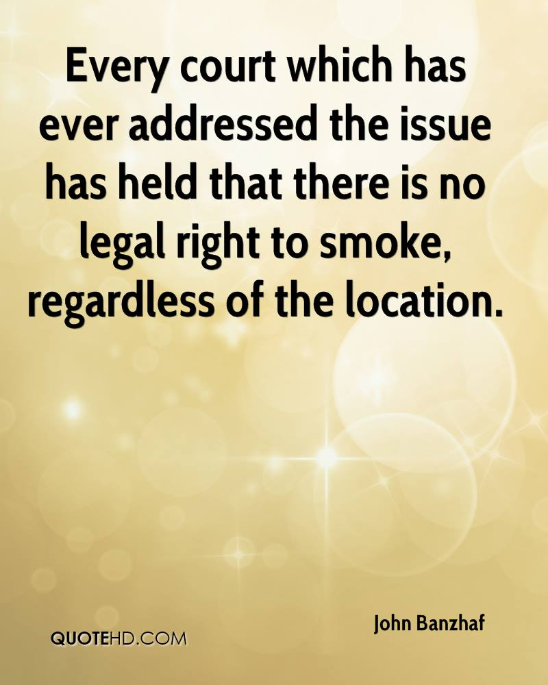 Every court which has ever addressed the issue has held that there is no legal right to smoke, regardless of the location.