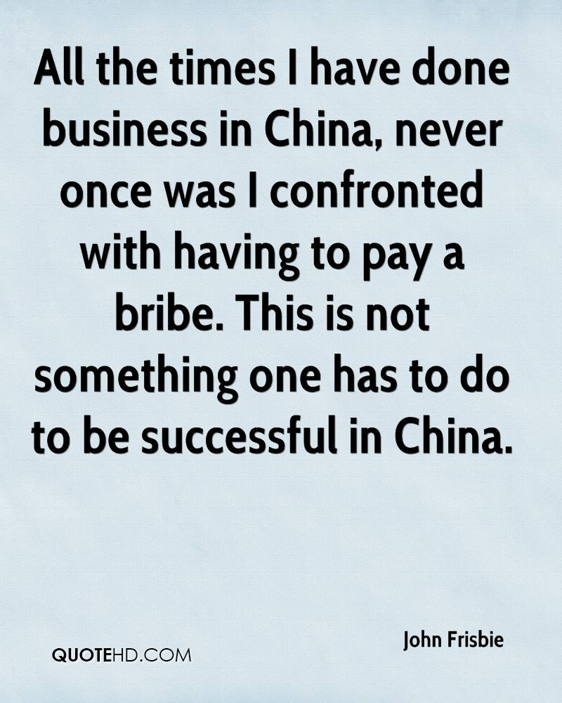 All the times I have done business in China, never once was I confronted with having to pay a bribe. This is not something one has to do to be successful in China.