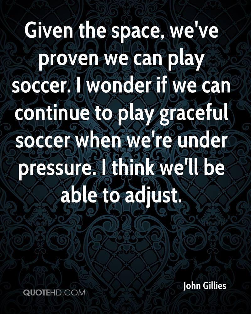 Given the space, we've proven we can play soccer. I wonder if we can continue to play graceful soccer when we're under pressure. I think we'll be able to adjust.