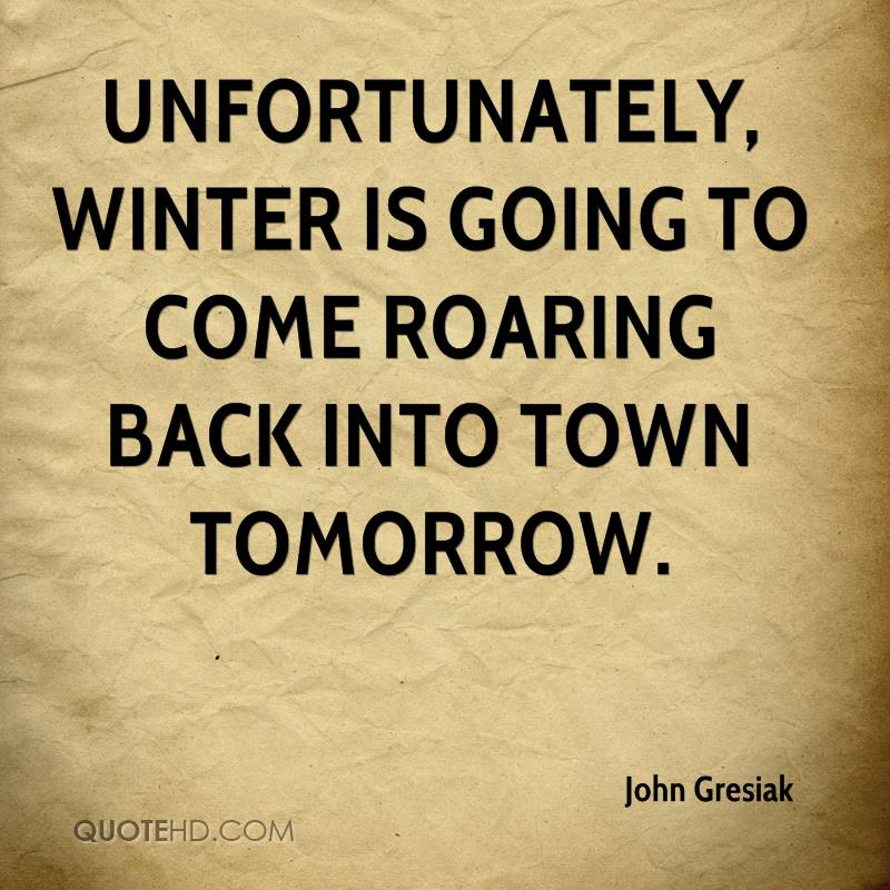 Unfortunately, winter is going to come roaring back into town tomorrow.