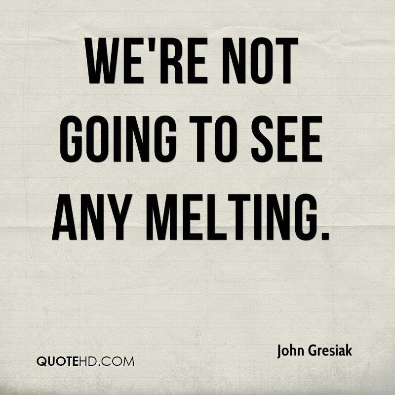 We're not going to see any melting.