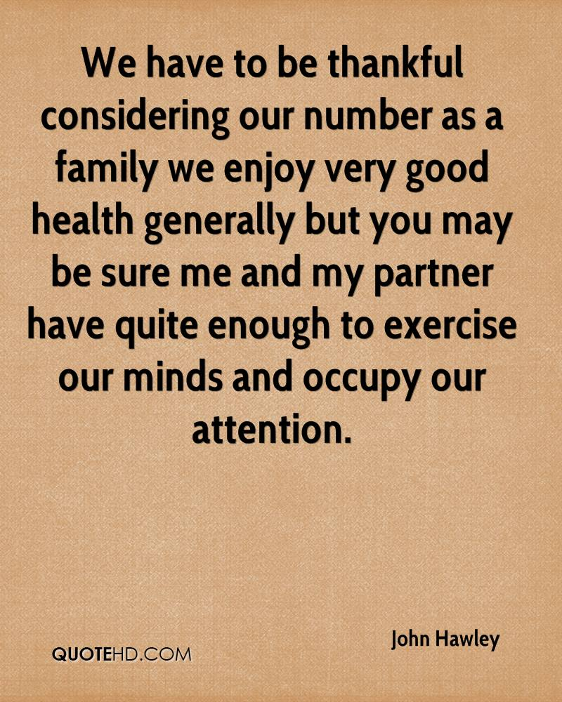 We have to be thankful considering our number as a family we enjoy very good health generally but you may be sure me and my partner have quite enough to exercise our minds and occupy our attention.