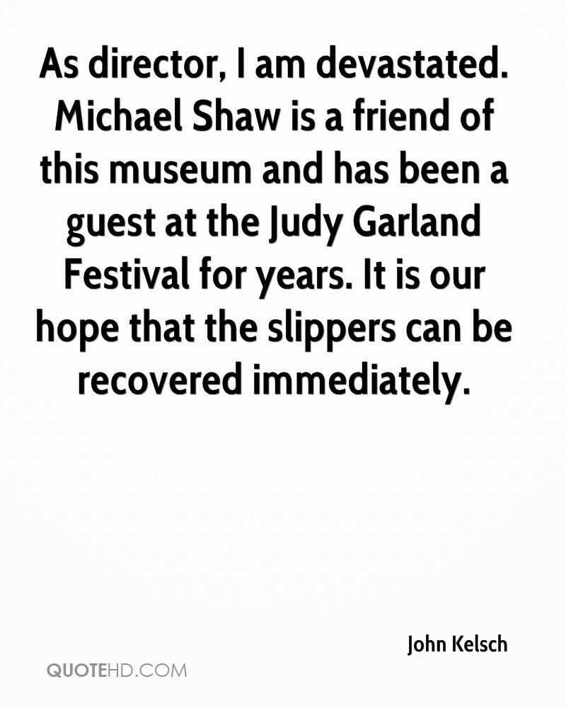 As director, I am devastated. Michael Shaw is a friend of this museum and has been a guest at the Judy Garland Festival for years. It is our hope that the slippers can be recovered immediately.