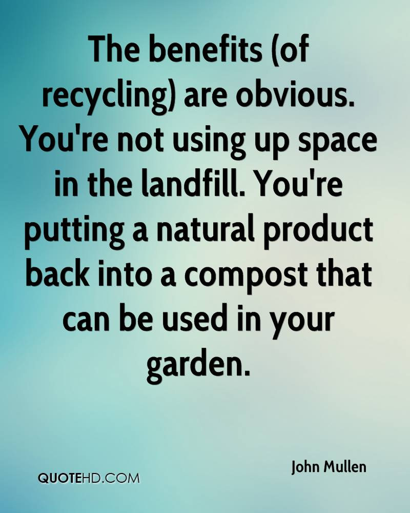The benefits (of recycling) are obvious. You're not using up space in the landfill. You're putting a natural product back into a compost that can be used in your garden.