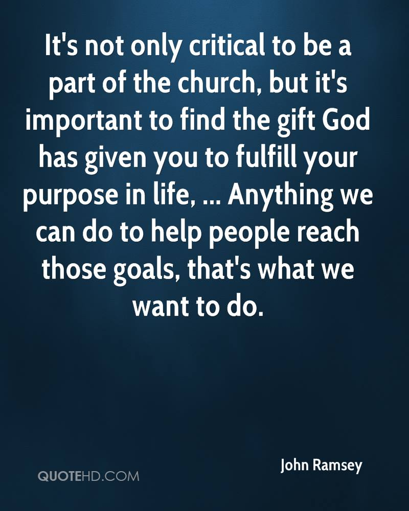 It's not only critical to be a part of the church, but it's important to find the gift God has given you to fulfill your purpose in life, ... Anything we can do to help people reach those goals, that's what we want to do.