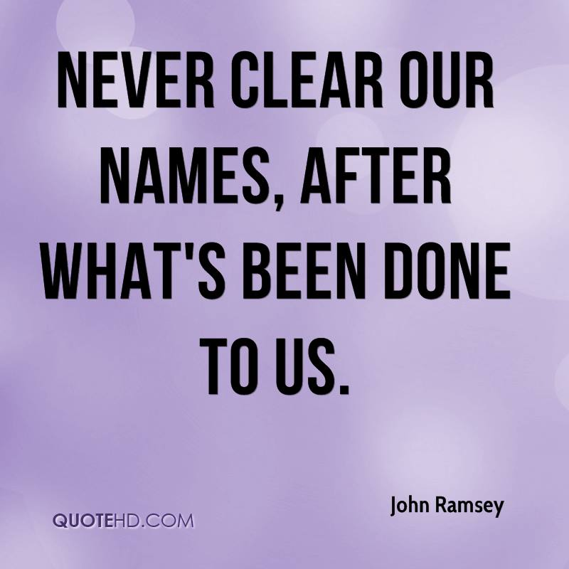never clear our names, after what's been done to us.