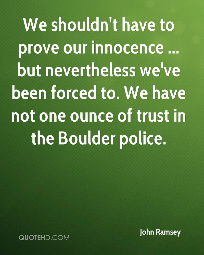 We shouldn't have to prove our innocence ... but nevertheless we've been forced to. We have not one ounce of trust in the Boulder police.