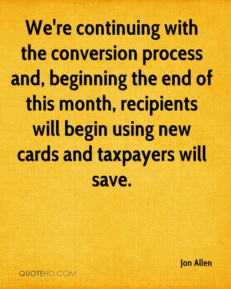 We're continuing with the conversion process and, beginning the end of this month, recipients will begin using new cards and taxpayers will save.
