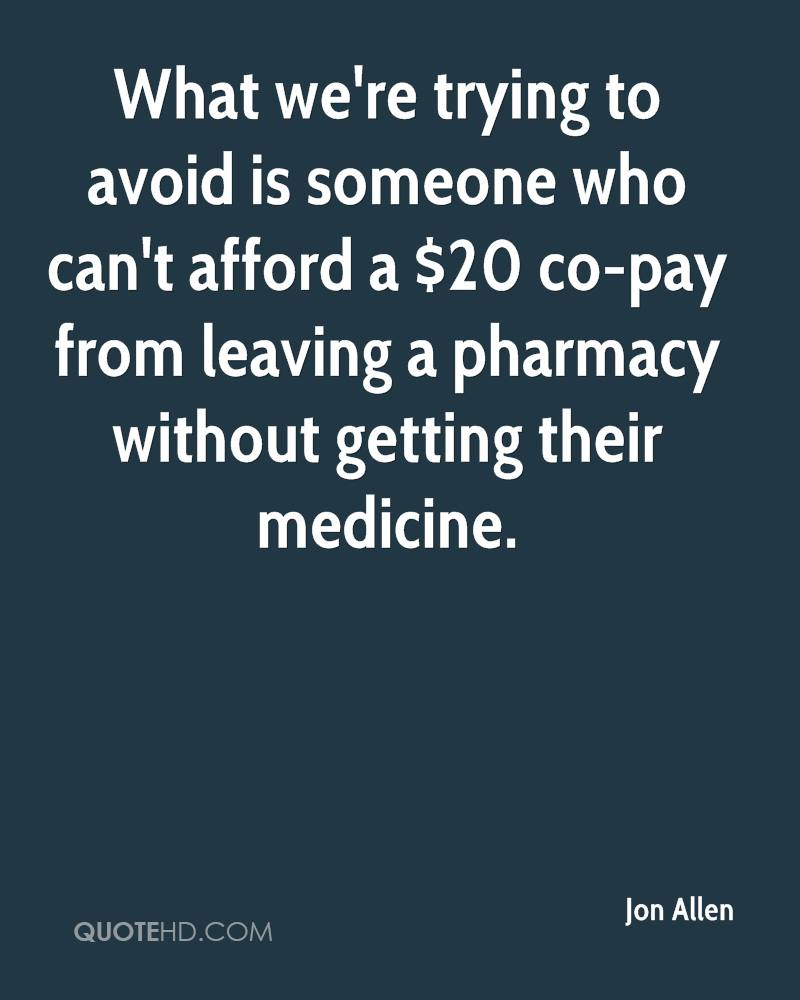 What we're trying to avoid is someone who can't afford a $20 co-pay from leaving a pharmacy without getting their medicine.