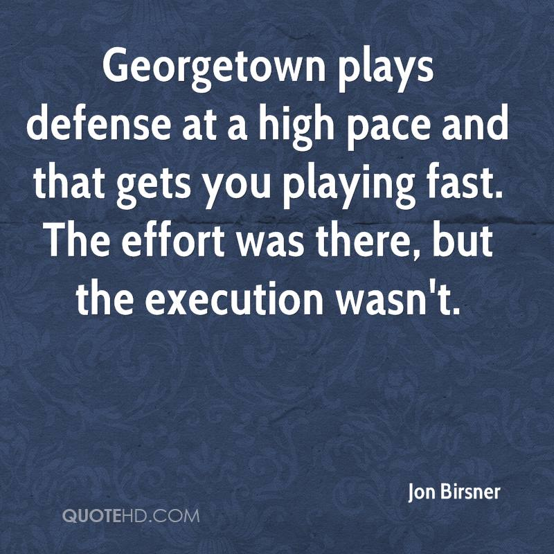 Georgetown plays defense at a high pace and that gets you playing fast. The effort was there, but the execution wasn't.