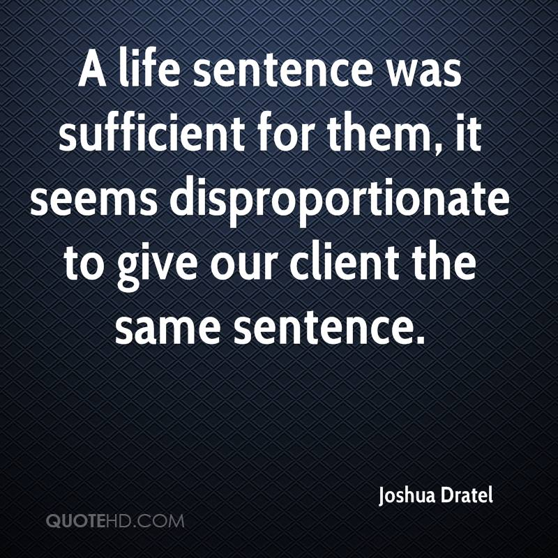 A life sentence was sufficient for them, it seems disproportionate to give our client the same sentence.